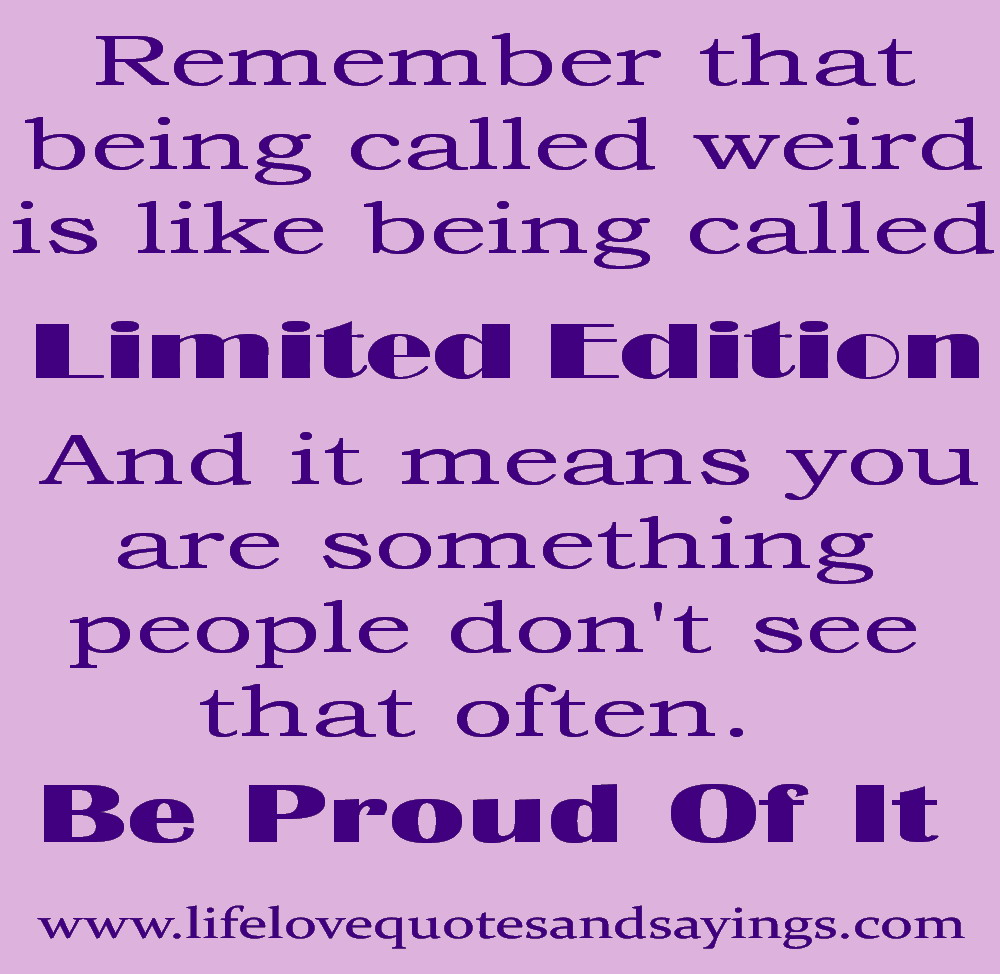 Remember That Being Called Weird Is Like Being Called Limited Edition And It Means You Are Something People Don't See That Often. Be Proud Of It