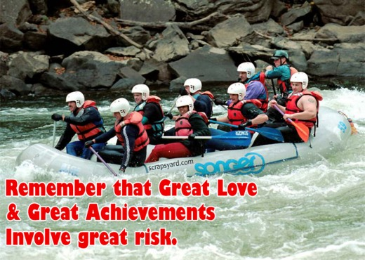 Remember That Great Love & Great Achievements Invoive Great Risk