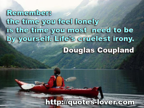 Remember The Time You Feel Lonely Is The Time You Most Need To Be By Yourself Life's Cruelest Irony