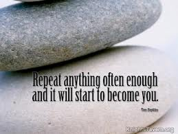 Repeat Anything Often Enough And It Will Start To Become You