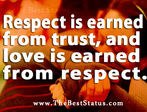 Respect Is Earned From Trust, And Love Is Earned From Respect