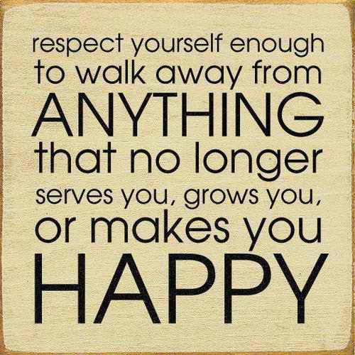 Respect Yourself Enough To Walk Away Form Anything That No Longer Serves You, Grows You, Or Makes You Happy