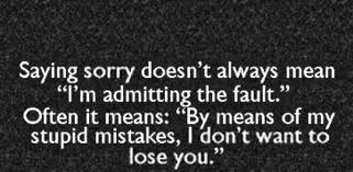 """Saying Sorry Doesn't Always Mean """"I'm Admitting The Fault"""" Often It Means, """"By Means of My Stupid Mistakes, I Don't Want To Lose You"""" ~ Apology Quote"""