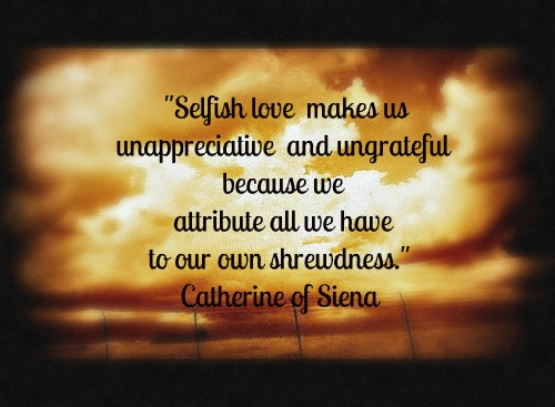 """Selfish Love Makes Us Unappreciative And Ungrateful Because We Attribute All We Have To Our Own Shrewdness"""