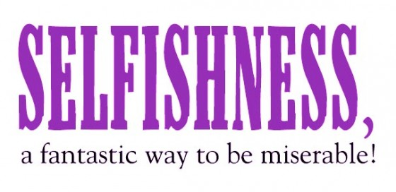 Selfishness, A Fantastic Way To Be Miserable!
