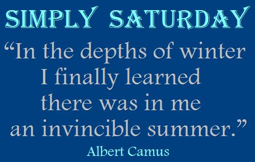 "Simply Saturday ""In The Depth Of Winter I Finally Learned There Was In Me An Invincible Summer"""