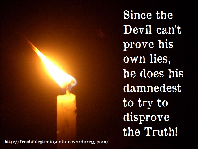 Since The Devil Can't Prove His Own Lies, He Does His Damnedest To Try To Disprove The Truth!