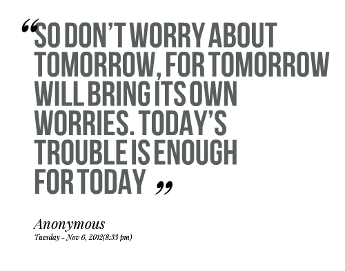 """""""So Don't Worry About Tomorrow, For Tomorrow Will Bring Its Own Worries. Today's Trouble Is Enough For Today"""""""