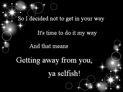 So I Decided Not To Get In Your Way It's Time To Do It My Way And That Means Getting Away From You, Ya Selfish!