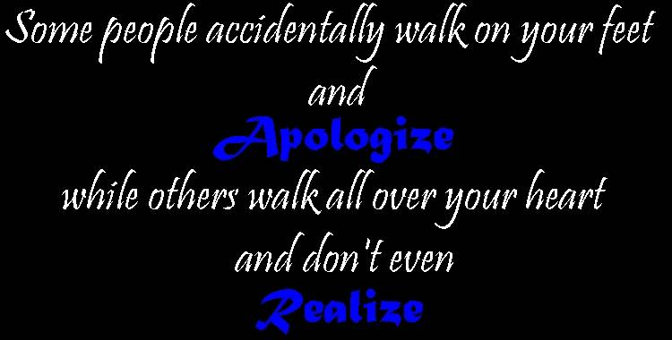 Some People Accidentally Walk On Your Feet And Apologize While Others Walk All Over Your Heart And Don't Even Realize ~ Apology Quote