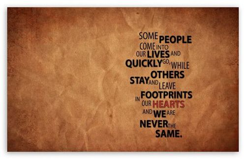 Some People Come Into Our Lives And Quickly Go, While Stay And Leave Footprints In Our Hearts And We Are Never The Same
