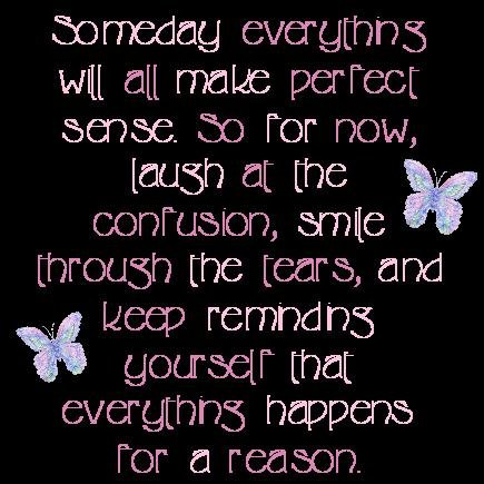 Someday Everything Will All Make Perfect Sense So For Now, Laugh At The Confusion, Smile Through The Tears, And Keep Remnding Yourself That Everything Happens For a Reason