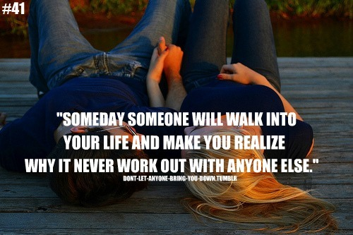 """Someday Someone Will Walk Into Your Life And Make You Realize Why It Never Work Out With Anyone Else"""