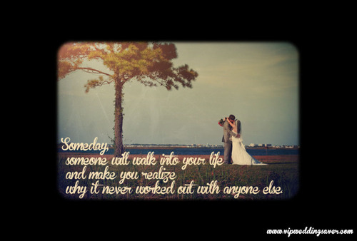 Someday, Someone Will Walk Into Your Life And Make You Realize Why It Never Worked Out With Anyone Else