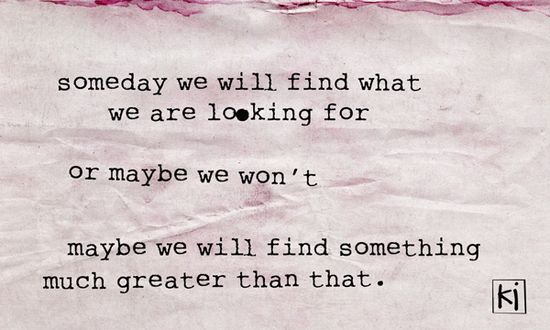 Someday We Will Find What We Are Looking For Or Maybe We Won't Maybe We Will Find Something Much Greater Than That