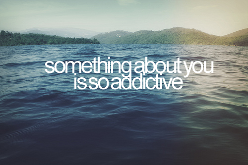 Something About You Is So Addictive