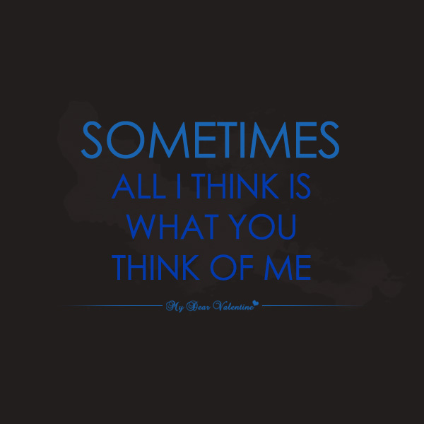 Sometimes All I Think Is What You Think Of Me