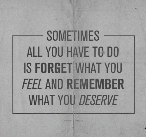 Sometimes All You Have To Do Is Forget What You Feel And Remember What You Deserve ~ Apology Quote