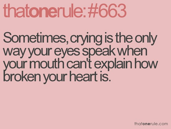 Sometimes, Crying Is The Only Way Your Eyes Speak When Your Mouth Can't Explain How Broken Your Heart Is