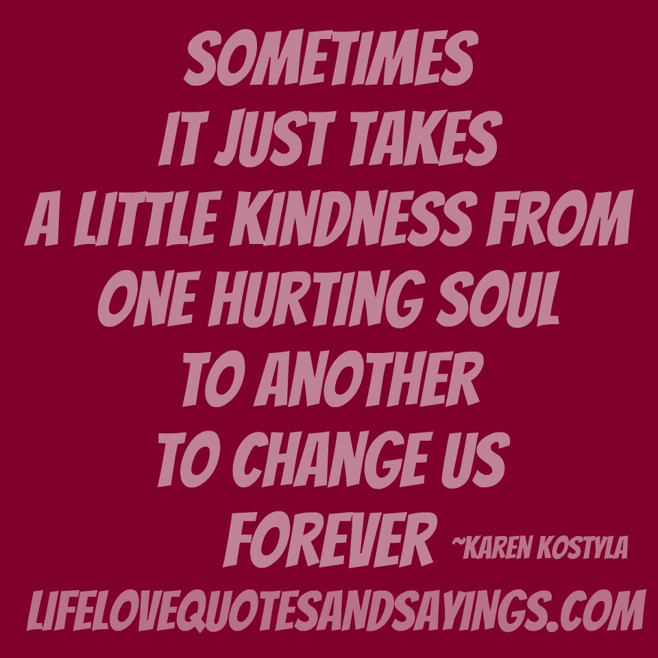Sometimes It Just Takes A Little Kindness From One Hurting Soul To Another To Change Us Forever