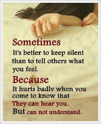 Sometimes It's Better To Keep Silent Than To Tell Others What You Feel. Because It Hurts Badly When You Come To Know That They Can Hear You, But Can Not Understand