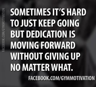 Sometimes It's Hard To Just Keep Going But Dedication Is Moving Forward Without Giving Up No Matter What