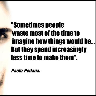 """Sometimes People Waste Most Of The Time To Imagine How Things Would Be, But They Spend Incressingly Less Time To Make Them"""