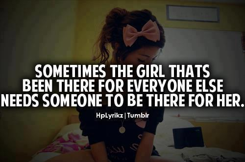 Sometimes The Girl Thats Been There For Everyone Else Needs Someone To Be There For Her