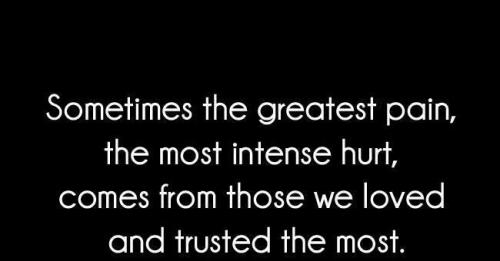Sometimes The Greatest Pain, The Most Intense Hurt, Comes From Those We Loved And Trusted The Most