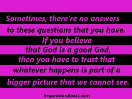 Sometimes, There're No Answers To These Questions That You Have. If You Believe That God Is a Good God, Then You Have Trust That Whatever Happens Is Part Of A Bigger Picture That We Cannot See