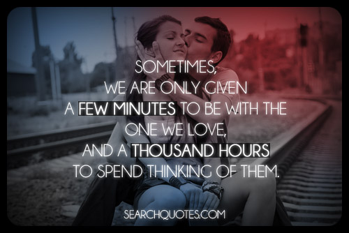 Sometimes We Are Only Given A Few Minutes To Be With The One We Love And A Thousand Hours To Spend Thinking Of Them