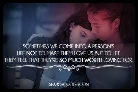 Sometimes We Come Into A Persons Life Not To Make Them Love Us But To Let Them Feel That They're So Much Worth Loving For