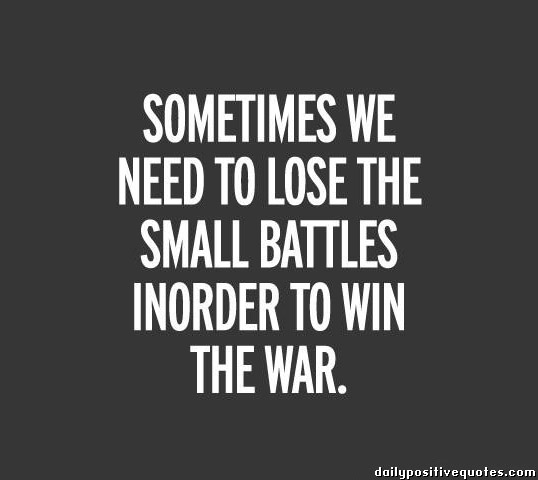 Sometimes We Need To Lose The Small Battles Indorder To Win The War