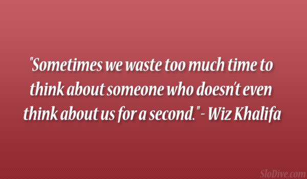 """Sometimes We Waste Too Much Time To Think About Someone Who Doesn't Even Think About Us For A Second"""