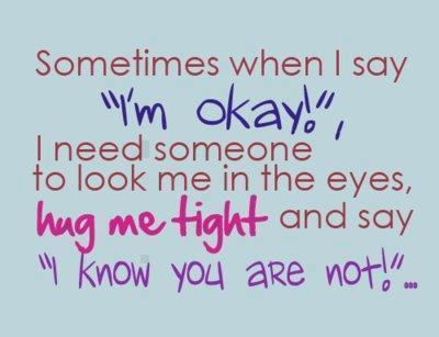 "Sometimes When I Say ""I'm Okay!"" I Need Someone To Look Me In The Eyes, Hug Me Tight And Say ""I Know You Are Not!"""