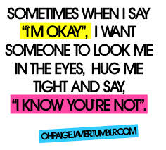 "Sometimes When I Say ""IM Okay"", I Want Someone To Look Me Tight And Say, ""I Know You're Not"""