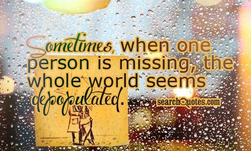 Sometimes When One Person Is Missing, The Whole World Seems Depopulated
