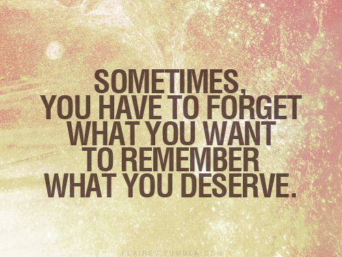 Sometimes You Have To Forget What You Want To Remember What You Deserve