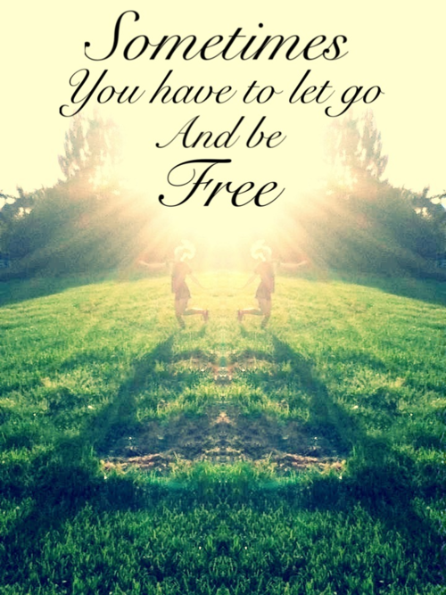 Sometimes You Have To Let Go And Be Free