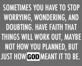 Sometimes You Have To Stop Worrying, Wondering, And Doubting . Have Faith That Things Will Work Out, Maybe Not How You Planned, But Just How God Meant It To Be