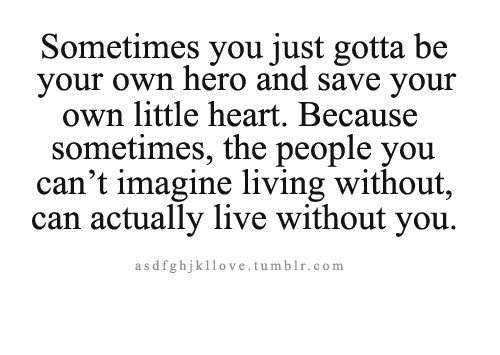 Sometimes You Just Gotta Be Your Own Hero And Save Your Own Own Little Heart. Because Sometimes, The People You Can't Imagine Living Without, Can Actually Live Without You