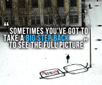 """Sometimes You've Got To Take A Big Step Back To See The Full Picture"""