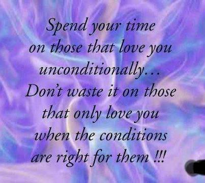 Spend Your Time On Those That Love You Unconditionally. Don't Waste It On Those That Only Love You When The Conditions Are Right For Them!!!