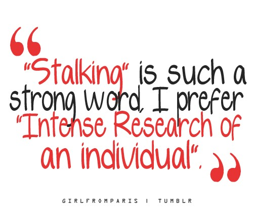 """Stalking"" Is Such a Strong Word, I Prefer ""Intense Research of an Individual"" ~ Apology Quote"