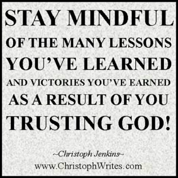 Stay Mindful Of The Many Lessons You've Learned And Victories You've Earned As A Result Of You Trusting God!