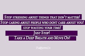 Stop Stressing About Things That Don't Matter! Stop Caring About People Who Don't Care About You! Stop Wasting Your Time! Just Stop! Take A Deep Breath And Move On!