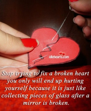 Stop Trying To Fix a Broken Heart You Only Will End Up Hurting Yourself Because It Is Just Like Collecting Pieces Of Glass After a Mirror Is Broken