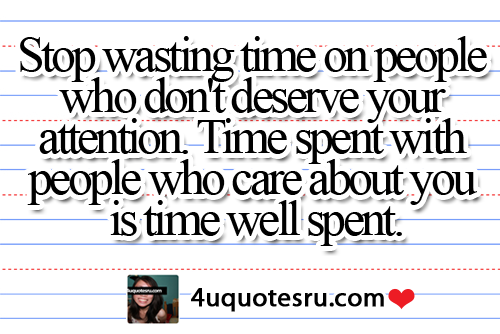 Stop Wasting Time On People Who Don't Deserve Your Attention. Time Spent With People Who Care About You Is Time Well Spent