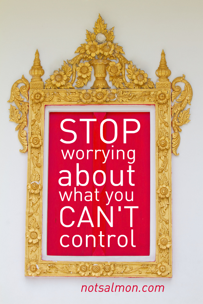 Stop Worrying About What You Can't Control