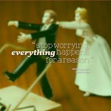 """""""Stop Worrying Everything Happens For a Reason"""""""